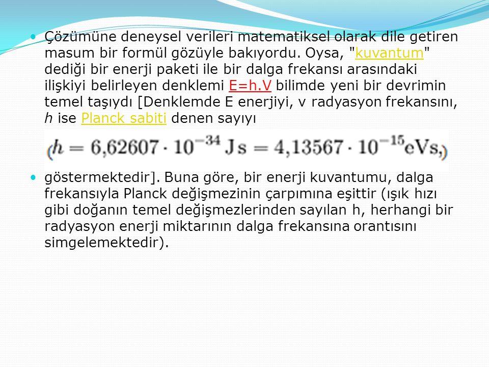 Çözümüne deneysel verileri matematiksel olarak dile getiren masum bir formül gözüyle bakıyordu. Oysa, kuvantum dediği bir enerji paketi ile bir dalga frekansı arasındaki ilişkiyi belirleyen denklemi E=h.V bilimde yeni bir devrimin temel taşıydı [Denklemde E enerjiyi, ν radyasyon frekansını, h ise Planck sabiti denen sayıyı